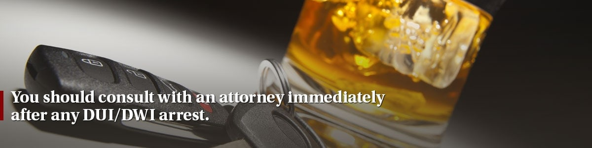 You should consult with an attorney immediately after any DUI/DWI arrest.